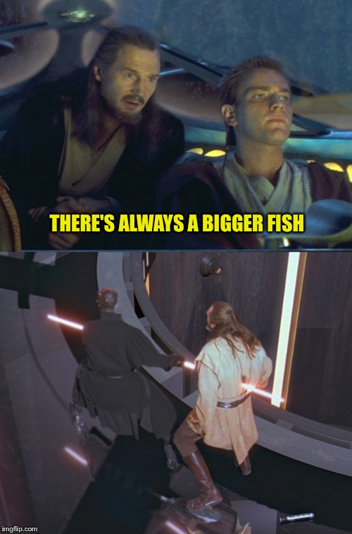 Ironic  |  THERE'S ALWAYS A BIGGER FISH | image tagged in star wars,qui gon jinn,darth maul,star wars prequels,star wars meme | made w/ Imgflip meme maker