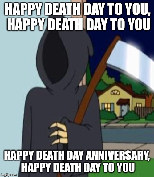 HAPPY DEATH DAY TO YOU, HAPPY DEATH DAY TO YOU HAPPY DEATH DAY ANNIVERSARY, HAPPY DEATH DAY TO YOU | made w/ Imgflip meme maker