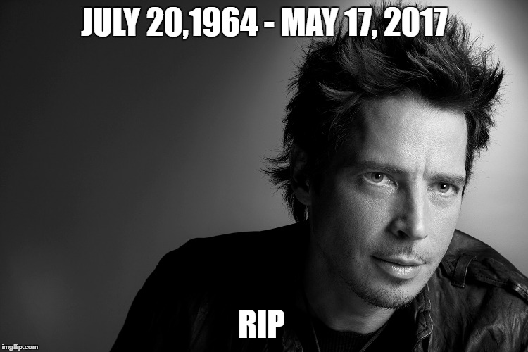 another grunge legend down... | JULY 20,1964 - MAY 17, 2017 RIP | image tagged in memes,rip,chris cornell,soundgarden,audioslave,rock | made w/ Imgflip meme maker