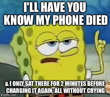 Trūth | I'LL HAVE YOU KNOW MY PHONE DIED & I ONLY SAT THERE FOR 2 MINUTES BEFORE CHARGING IT AGAIN, ALL WITHOUT CRYING | image tagged in memes,ill have you know spongebob,low battery,iphone | made w/ Imgflip meme maker