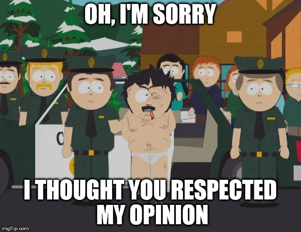 I thought this was America South Park | OH, I'M SORRY I THOUGHT YOU RESPECTED MY OPINION | image tagged in i thought this was america south park,butthurt,opinions | made w/ Imgflip meme maker