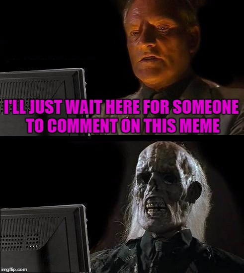 Ill Just Wait Here Meme | I'LL JUST WAIT HERE FOR SOMEONE TO COMMENT ON THIS MEME | image tagged in memes,ill just wait here | made w/ Imgflip meme maker
