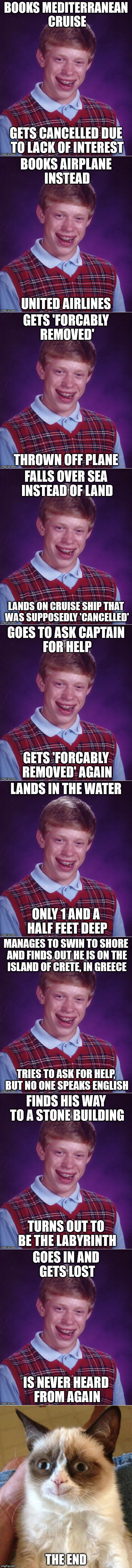 Bad Luck Brian's life story. Been working on this for a while now . . . | image tagged in memes,bad luck brian,labyrinth,help,grumpy cat smiling | made w/ Imgflip meme maker