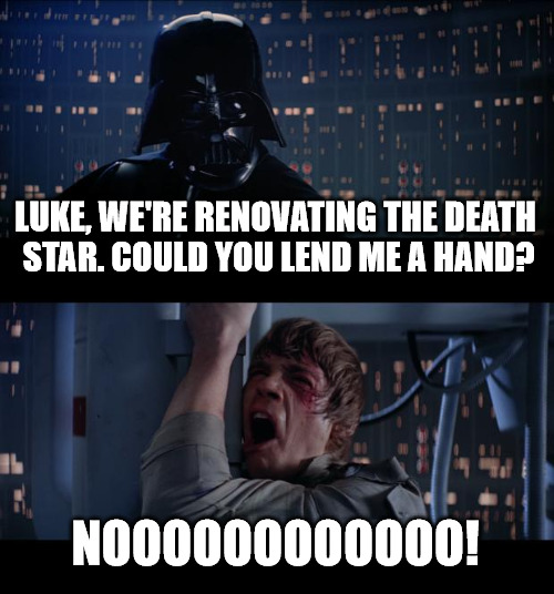 Relatives. You plan the weekend to sit and chill, but they want to put you to work as slave labor | LUKE, WE'RE RENOVATING THE DEATH STAR. COULD YOU LEND ME A HAND? NOOOOOOOOOOOO! | image tagged in memes,star wars no,slave labor,relatives | made w/ Imgflip meme maker