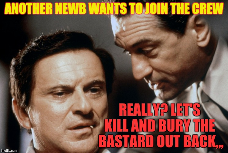 Pesci and De Niro Goodfellas | ANOTHER NEWB WANTS TO JOIN THE CREW REALLY? LET'S KILL AND BURY THE  BASTARD OUT BACK,,, | image tagged in pesci and de niro goodfellas | made w/ Imgflip meme maker
