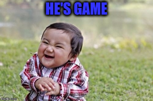 Evil Toddler Meme | HE'S GAME | image tagged in memes,evil toddler | made w/ Imgflip meme maker