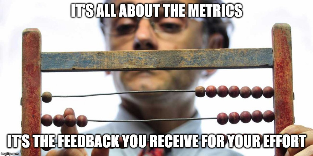 IT'S ALL ABOUT THE METRICS IT'S THE FEEDBACK YOU RECEIVE FOR YOUR EFFORT | made w/ Imgflip meme maker