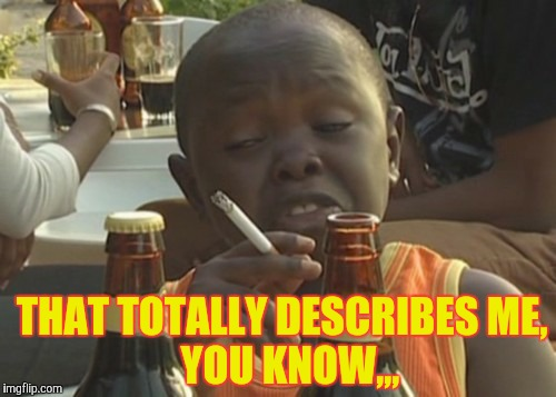 Smoking kid,,, | THAT TOTALLY DESCRIBES ME,            YOU KNOW,,, | image tagged in smoking kid | made w/ Imgflip meme maker