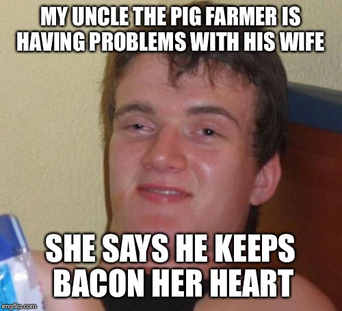 Bacon goes with everything except love | MY UNCLE THE PIG FARMER IS HAVING PROBLEMS WITH HIS WIFE SHE SAYS HE KEEPS BACON HER HEART | image tagged in memes,10 guy,funny | made w/ Imgflip meme maker