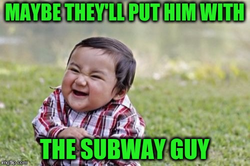 Evil Toddler Meme | MAYBE THEY'LL PUT HIM WITH THE SUBWAY GUY | image tagged in memes,evil toddler | made w/ Imgflip meme maker