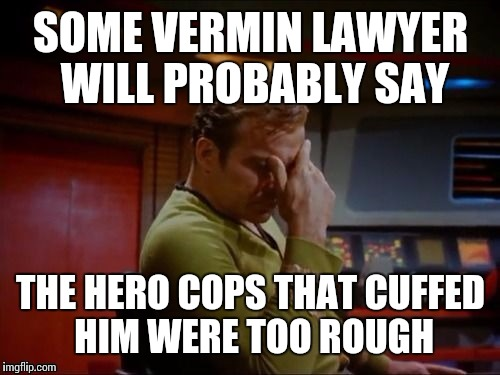 SOME VERMIN LAWYER WILL PROBABLY SAY THE HERO COPS THAT CUFFED HIM WERE TOO ROUGH | made w/ Imgflip meme maker
