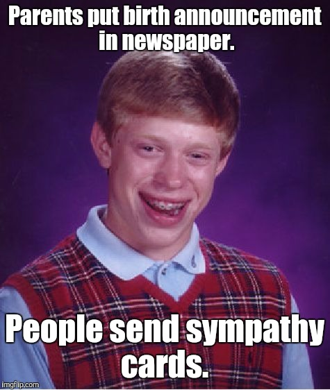 Bad Luck Brian Meme | Parents put birth announcement in newspaper. People send sympathy cards. | image tagged in memes,bad luck brian | made w/ Imgflip meme maker
