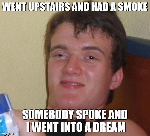 10 Guy Meme | WENT UPSTAIRS AND HAD A SMOKE SOMEBODY SPOKE AND I WENT INTO A DREAM | image tagged in memes,10 guy | made w/ Imgflip meme maker