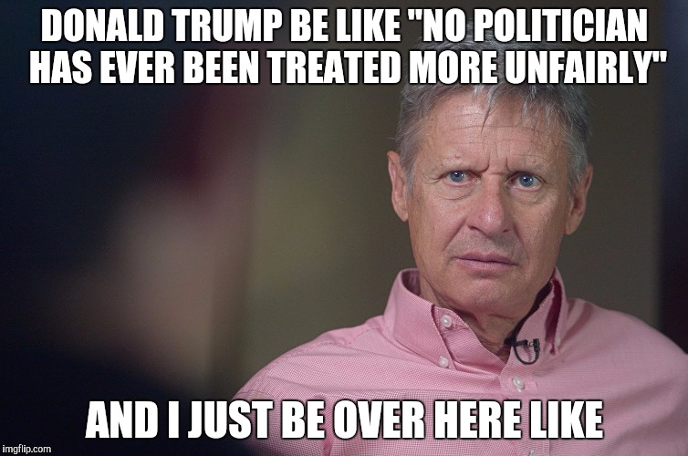 "Gary Johnson Doesn't Get It | DONALD TRUMP BE LIKE ""NO POLITICIAN HAS EVER BEEN TREATED MORE UNFAIRLY"" AND I JUST BE OVER HERE LIKE 