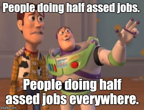 X, X Everywhere Meme | People doing half assed jobs. People doing half assed jobs everywhere. | image tagged in memes,x,x everywhere,x x everywhere | made w/ Imgflip meme maker