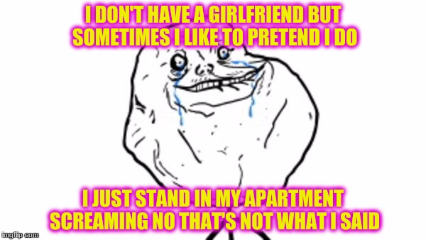 Forever alone guy | I DON'T HAVE A GIRLFRIEND BUT SOMETIMES I LIKE TO PRETEND I DO I JUST STAND IN MY APARTMENT SCREAMING NO THAT'S NOT WHAT I SAID | image tagged in forever alone guy | made w/ Imgflip meme maker