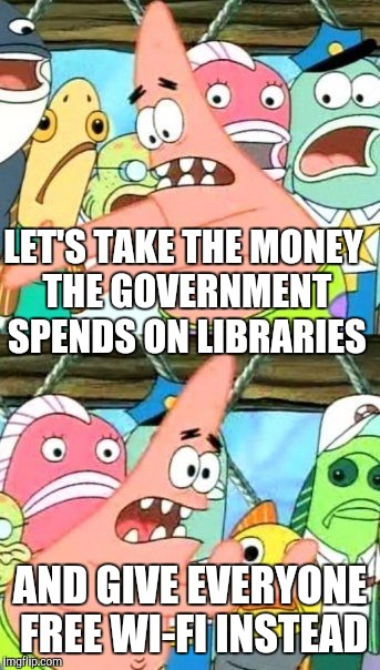 Put It Somewhere Else Patrick Meme | LET'S TAKE THE MONEY THE GOVERNMENT SPENDS ON LIBRARIES AND GIVE EVERYONE FREE WI-FI INSTEAD | image tagged in memes,put it somewhere else patrick | made w/ Imgflip meme maker