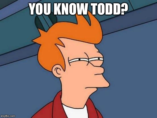 Futurama Fry Meme | YOU KNOW TODD? | image tagged in memes,futurama fry | made w/ Imgflip meme maker