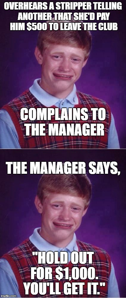 "OVERHEARS A STRIPPER TELLING ANOTHER THAT SHE'D PAY HIM $500 TO LEAVE THE CLUB ""HOLD OUT FOR $1,000. YOU'LL GET IT."" COMPLAINS TO THE MANAGE 