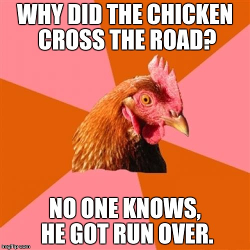 Anti Joke Chicken Meme | WHY DID THE CHICKEN CROSS THE ROAD? NO ONE KNOWS, HE GOT RUN OVER. | image tagged in memes,anti joke chicken | made w/ Imgflip meme maker