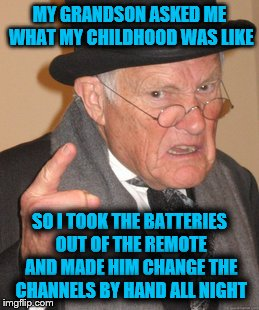 I wanted to make him climb on the roof and adjust the antennae but since I didn't have one, well..... | MY GRANDSON ASKED ME WHAT MY CHILDHOOD WAS LIKE SO I TOOK THE BATTERIES OUT OF THE REMOTE AND MADE HIM CHANGE THE CHANNELS BY HAND ALL NIGHT | image tagged in memes,back in my day | made w/ Imgflip meme maker