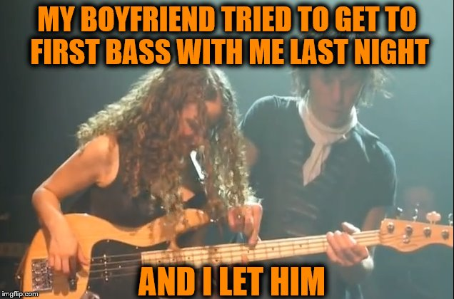 MY BOYFRIEND TRIED TO GET TO FIRST BASS WITH ME LAST NIGHT AND I LET HIM | made w/ Imgflip meme maker