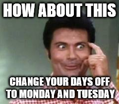 HOW ABOUT THIS CHANGE YOUR DAYS OFF TO MONDAY AND TUESDAY | made w/ Imgflip meme maker