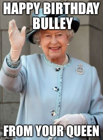 Queen Elizabeth  |  HAPPY BIRTHDAY BULLEY; FROM YOUR QUEEN | image tagged in queen elizabeth | made w/ Imgflip meme maker
