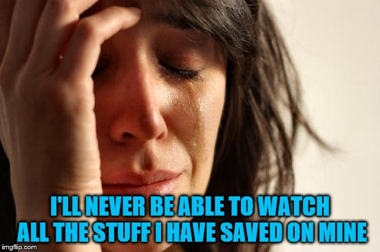 First World Problems Meme | I'LL NEVER BE ABLE TO WATCH ALL THE STUFF I HAVE SAVED ON MINE | image tagged in memes,first world problems | made w/ Imgflip meme maker