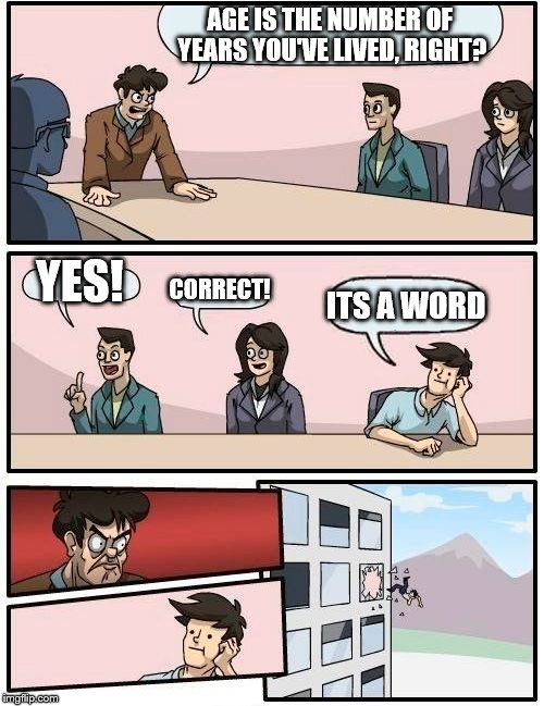 Boardroom Meeting Suggestion Meme | AGE IS THE NUMBER OF YEARS YOU'VE LIVED, RIGHT? YES! CORRECT! ITS A WORD | image tagged in memes,boardroom meeting suggestion | made w/ Imgflip meme maker