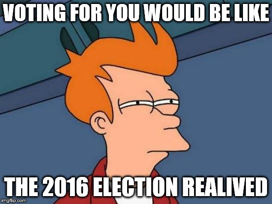 VOTING FOR YOU WOULD BE LIKE THE 2016 ELECTION REALIVED | image tagged in memes,futurama fry | made w/ Imgflip meme maker