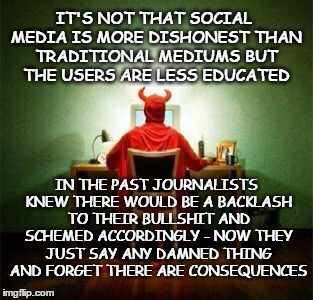 Social media | IT'S NOT THAT SOCIAL MEDIA IS MORE DISHONEST THAN TRADITIONAL MEDIUMS BUT THE USERS ARE LESS EDUCATED IN THE PAST JOURNALISTS KNEW THERE WOU | image tagged in social media,propaganda,politics,advocacy journalism | made w/ Imgflip meme maker