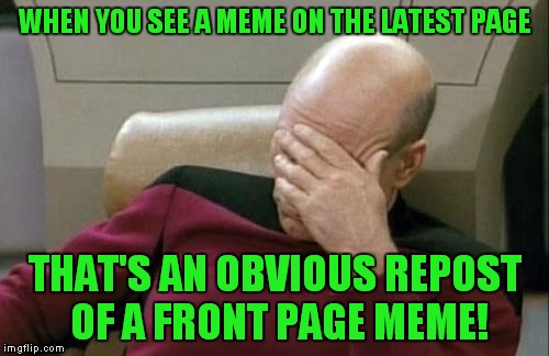 Captain Picard Facepalm Meme | WHEN YOU SEE A MEME ON THE LATEST PAGE THAT'S AN OBVIOUS REPOST OF A FRONT PAGE MEME! | image tagged in memes,captain picard facepalm | made w/ Imgflip meme maker