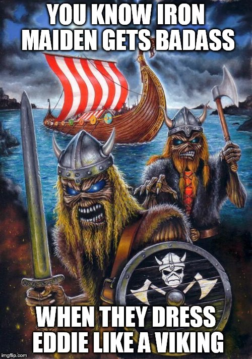 YOU KNOW IRON MAIDEN GETS BADASS WHEN THEY DRESS EDDIE LIKE A VIKING | image tagged in viking eddies,iron maiden,iron maiden eddie,eddie the head,viking,vikings | made w/ Imgflip meme maker