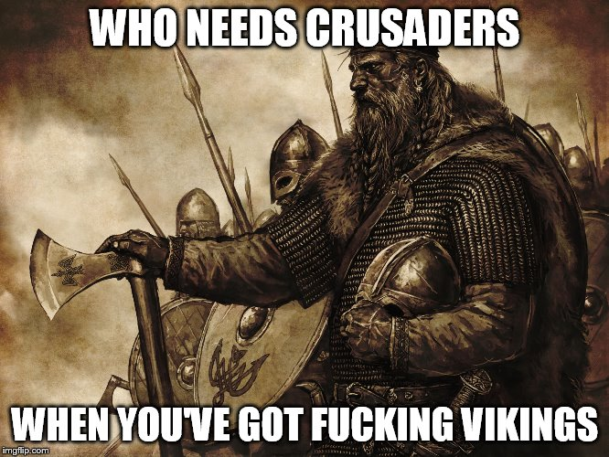 Who needs Crusaders | WHO NEEDS CRUSADERS WHEN YOU'VE GOT F**KING VIKINGS | image tagged in vikings no police force necessary,viking,vikings,crusader,crusaders,crusades | made w/ Imgflip meme maker