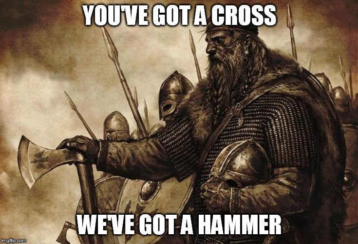 Any questions? |  YOU'VE GOT A CROSS; WE'VE GOT A HAMMER | image tagged in vikings,viking,cross,hammer,norse,norsemen | made w/ Imgflip meme maker