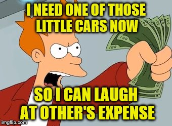 I NEED ONE OF THOSE LITTLE CARS NOW SO I CAN LAUGH AT OTHER'S EXPENSE | made w/ Imgflip meme maker