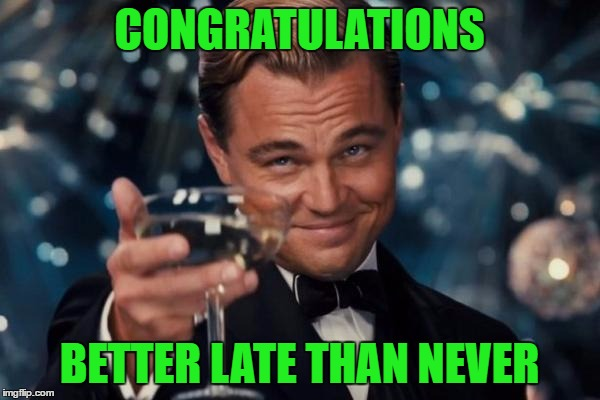 Leonardo Dicaprio Cheers Meme | CONGRATULATIONS BETTER LATE THAN NEVER | image tagged in memes,leonardo dicaprio cheers | made w/ Imgflip meme maker