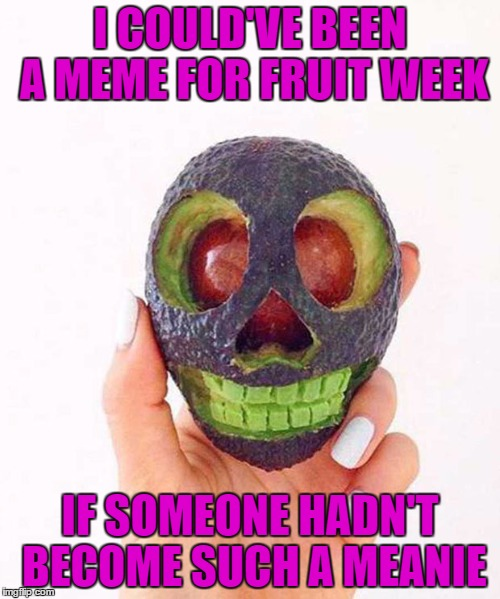 I had so many memes for fruit week...too bad it never happened... :( | I COULD'VE BEEN A MEME FOR FRUIT WEEK IF SOMEONE HADN'T BECOME SUCH A MEANIE | image tagged in avocado mask,memes,funny food,funny,avocado skull,food | made w/ Imgflip meme maker