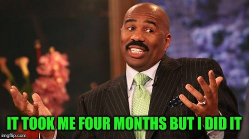 Steve Harvey Meme | IT TOOK ME FOUR MONTHS BUT I DID IT | image tagged in memes,steve harvey | made w/ Imgflip meme maker