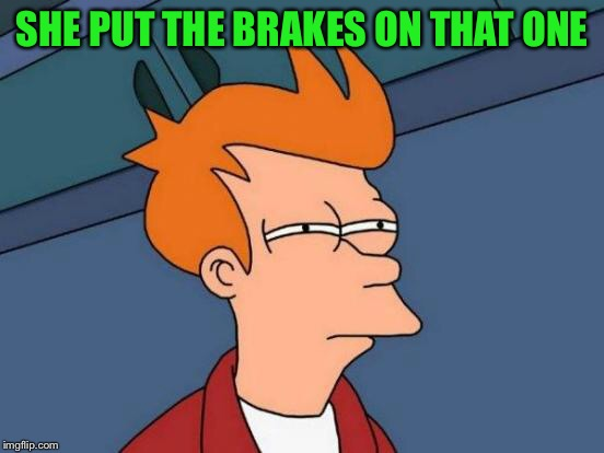 Futurama Fry Meme | SHE PUT THE BRAKES ON THAT ONE | image tagged in memes,futurama fry | made w/ Imgflip meme maker