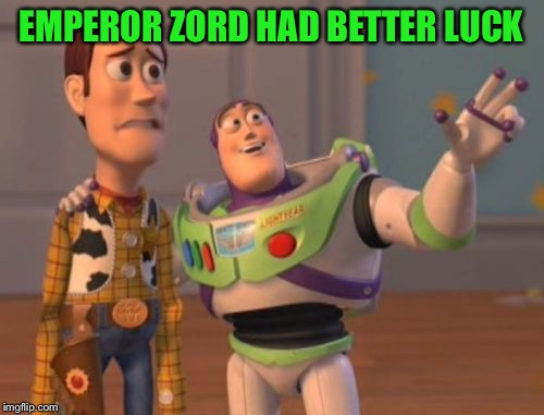 X, X Everywhere Meme | EMPEROR ZORD HAD BETTER LUCK | image tagged in memes,x,x everywhere,x x everywhere | made w/ Imgflip meme maker