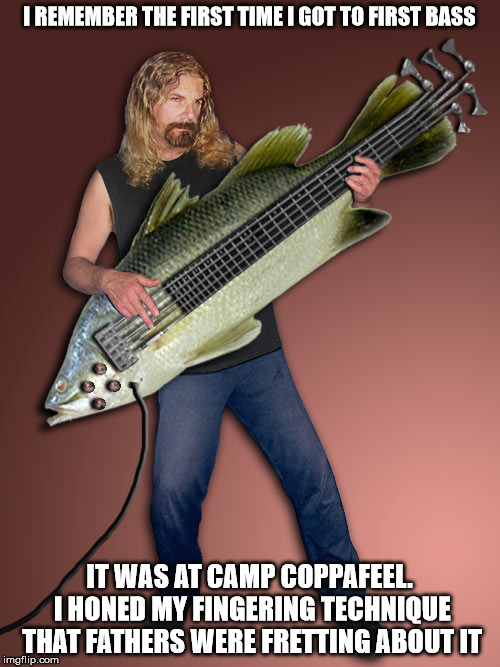 I REMEMBER THE FIRST TIME I GOT TO FIRST BASS IT WAS AT CAMP COPPAFEEL. I HONED MY FINGERING TECHNIQUE THAT FATHERS WERE FRETTING ABOUT IT | made w/ Imgflip meme maker