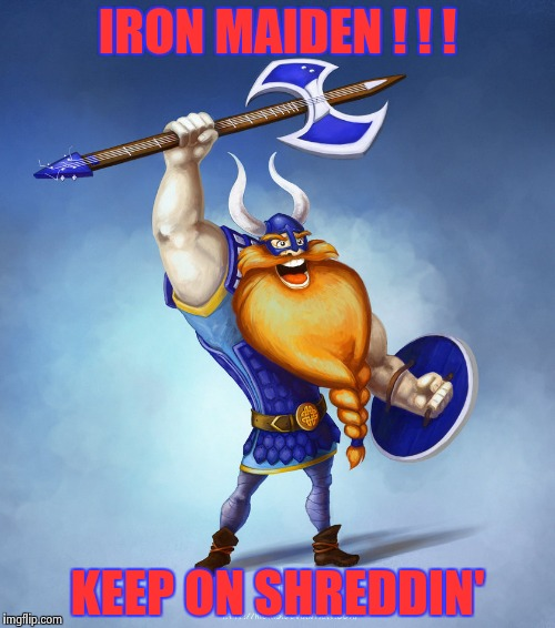 Viking Rocker | IRON MAIDEN ! ! ! KEEP ON SHREDDIN' | image tagged in viking rocker | made w/ Imgflip meme maker