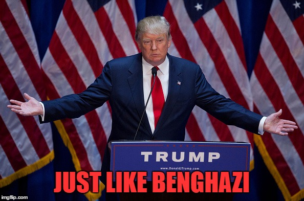 Trump Bruh | JUST LIKE BENGHAZI | image tagged in trump bruh | made w/ Imgflip meme maker