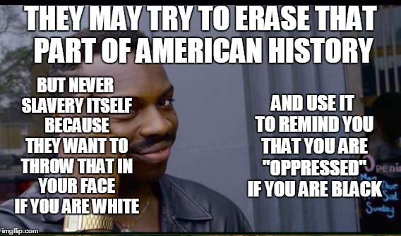 THEY MAY TRY TO ERASE THAT PART OF AMERICAN HISTORY BUT NEVER SLAVERY ITSELF BECAUSE THEY WANT TO THROW THAT IN YOUR FACE IF YOU ARE WHITE A | made w/ Imgflip meme maker