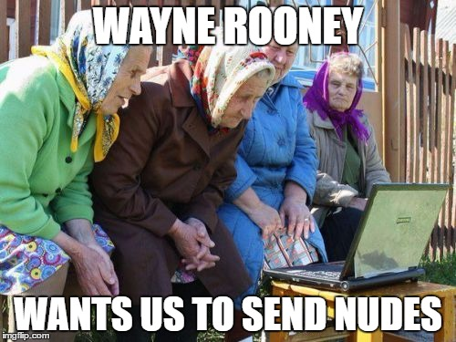 Babushkas On Facebook |  WAYNE ROONEY; WANTS US TO SEND NUDES | image tagged in memes,babushkas on facebook | made w/ Imgflip meme maker
