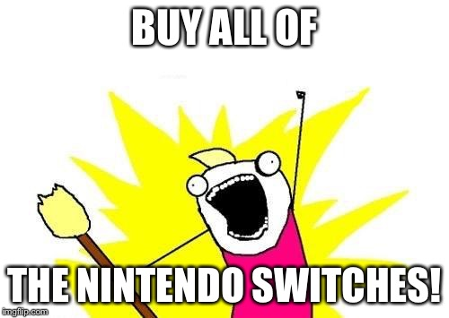 Nintendo fans be like. | BUY ALL OF THE NINTENDO SWITCHES! | image tagged in memes,x all the y,nintendo switch | made w/ Imgflip meme maker