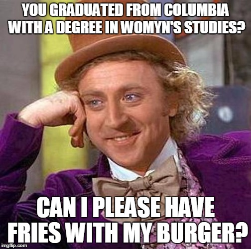 Trigger warning | YOU GRADUATED FROM COLUMBIA WITH A DEGREE IN WOMYN'S STUDIES? CAN I PLEASE HAVE FRIES WITH MY BURGER? | image tagged in memes,creepy condescending wonka,feminism,triggered feminist | made w/ Imgflip meme maker