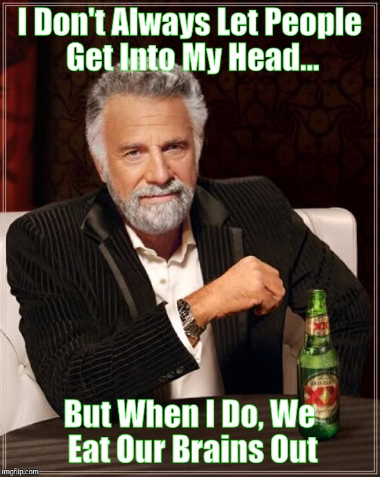 The Most Interesting Man In The World Meme | I Don't Always Let People Get Into My Head... But When I Do, We Eat Our Brains Out | image tagged in memes,the most interesting man in the world | made w/ Imgflip meme maker